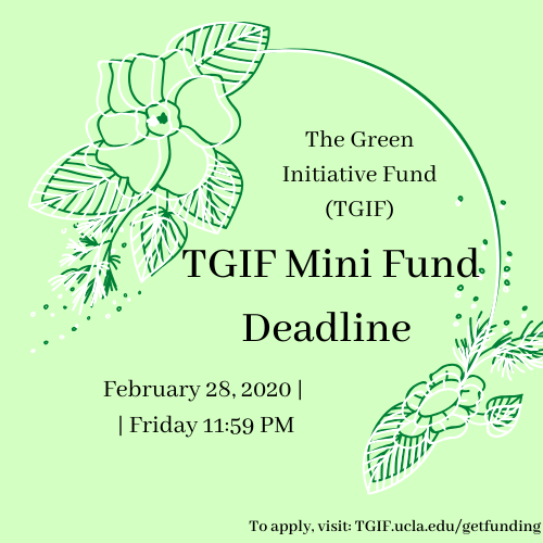 The Green Initiative Fund (TGIF) Mini Fund deadline: Friday, February 28th, 2020 at 11:59 PM. To apply, visit TGIF.ucla.edu/getfunding.php.